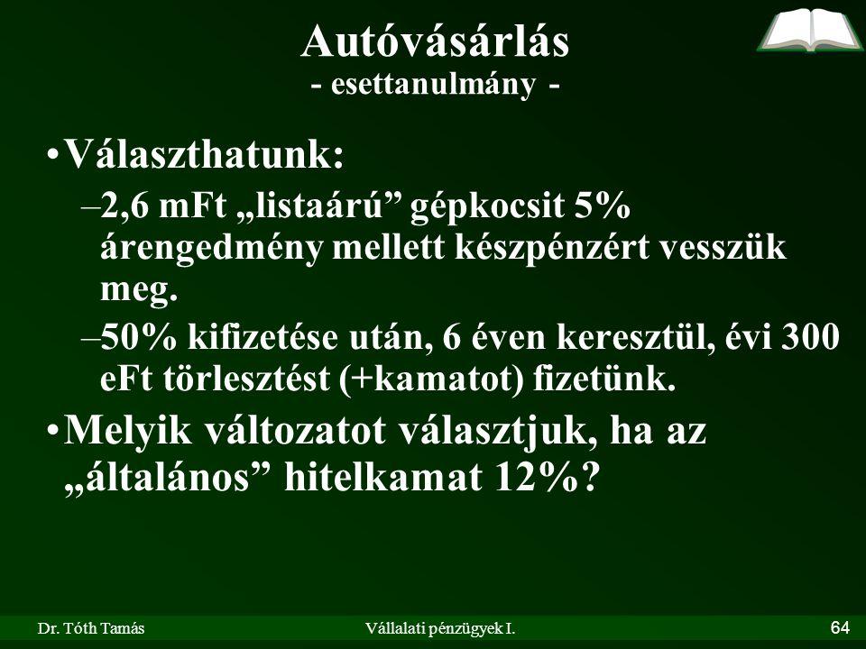 """Dr. Tóth TamásVállalati pénzügyek I.64 •Választhatunk: –2,6 mFt """"listaárú"""" gépkocsit 5% árengedmény mellett készpénzért vesszük meg. –50% kifizetése u"""