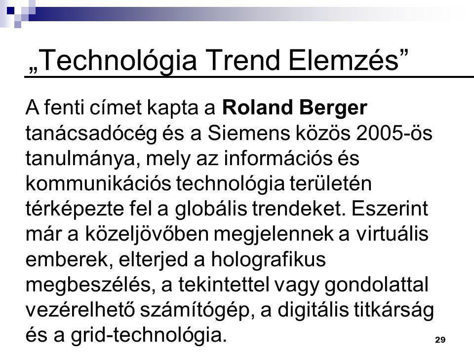 """29 """"Technológia Trend Elemzés A fenti címet kapta a Roland Berger tanácsadócég és a Siemens közös 2005-ös tanulmánya, mely az információs és kommunikációs technológia területén térképezte fel a globális trendeket."""