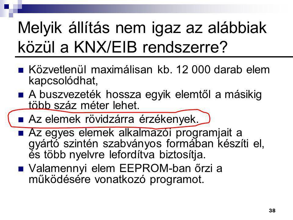 38 Melyik állítás nem igaz az alábbiak közül a KNX/EIB rendszerre?  Közvetlenül maximálisan kb. 12 000 darab elem kapcsolódhat,  A buszvezeték hossz