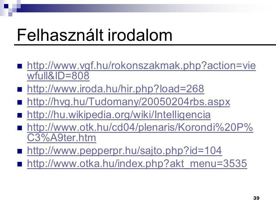 39 Felhasznált irodalom  http://www.vgf.hu/rokonszakmak.php?action=vie wfull&ID=808 http://www.vgf.hu/rokonszakmak.php?action=vie wfull&ID=808  http://www.iroda.hu/hir.php?load=268 http://www.iroda.hu/hir.php?load=268  http://hvg.hu/Tudomany/20050204rbs.aspx http://hvg.hu/Tudomany/20050204rbs.aspx  http://hu.wikipedia.org/wiki/Intelligencia http://hu.wikipedia.org/wiki/Intelligencia  http://www.otk.hu/cd04/plenaris/Korondi%20P% C3%A9ter.htm http://www.otk.hu/cd04/plenaris/Korondi%20P% C3%A9ter.htm  http://www.pepperpr.hu/sajto.php?id=104 http://www.pepperpr.hu/sajto.php?id=104  http://www.otka.hu/index.php?akt_menu=3535 http://www.otka.hu/index.php?akt_menu=3535