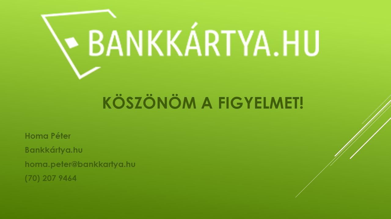 KÖSZÖNÖM A FIGYELMET! Homa Péter Bankkártya.hu homa.peter@bankkartya.hu (70) 207 9464