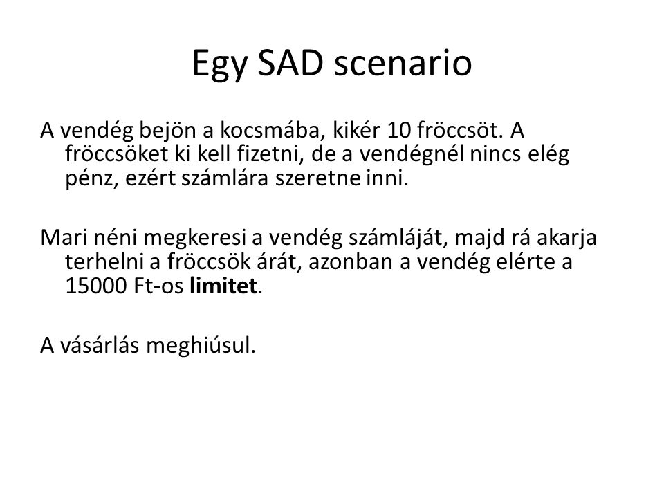 Egy SAD scenario A vendég bejön a kocsmába, kikér 10 fröccsöt. A fröccsöket ki kell fizetni, de a vendégnél nincs elég pénz, ezért számlára szeretne i