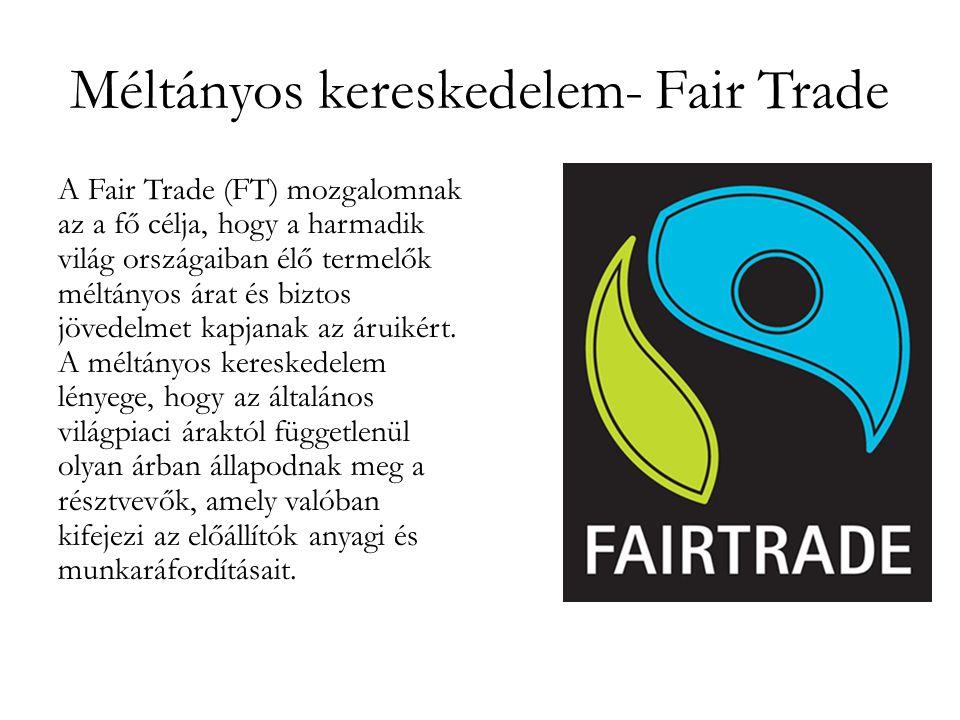 Méltányos kereskedelem- Fair Trade A Fair Trade (FT) mozgalomnak az a fő célja, hogy a harmadik világ országaiban élő termelők méltányos árat és biztos jövedelmet kapjanak az áruikért.