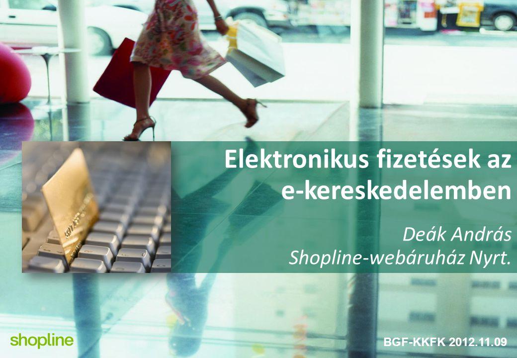 Elektronikus fizetések az e-kereskedelemben Deák András Shopline-webáruház Nyrt. BGF-KKFK 2012.11.09