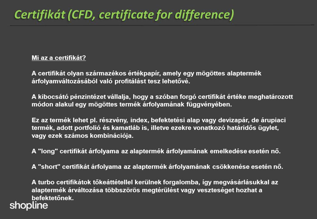Certifikát (CFD, certificate for difference) Mi az a certifikát? A certifikát olyan származékos értékpapír, amely egy mögöttes alaptermék árfolyamvált