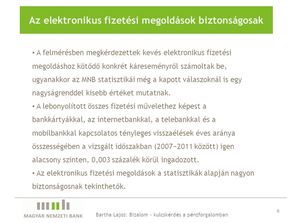 6 Az elektronikus fizetési megoldások biztonságosak Bartha Lajos: Bizalom - kulcskérdés a pénzforgalomban • A felmérésben megkérdezettek kevés elektronikus fizetési megoldáshoz kötődő konkrét káreseményről számoltak be, ugyanakkor az MNB statisztikái még a kapott válaszoknál is egy nagyságrenddel kisebb értéket mutatnak.