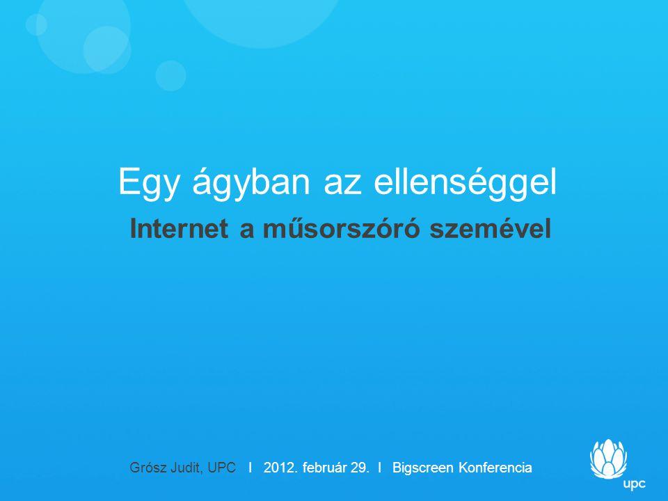 Egy ágyban az ellenséggel Internet a műsorszóró szemével Grósz Judit, UPC I 2012.