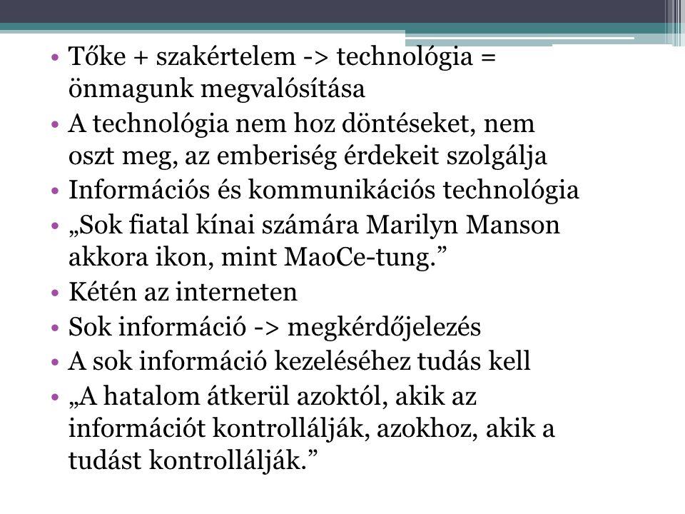 """•Tőke + szakértelem -> technológia = önmagunk megvalósítása •A technológia nem hoz döntéseket, nem oszt meg, az emberiség érdekeit szolgálja •Információs és kommunikációs technológia •""""Sok fiatal kínai számára Marilyn Manson akkora ikon, mint MaoCe-tung. •Kétén az interneten •Sok információ -> megkérdőjelezés •A sok információ kezeléséhez tudás kell •""""A hatalom átkerül azoktól, akik az információt kontrollálják, azokhoz, akik a tudást kontrollálják."""