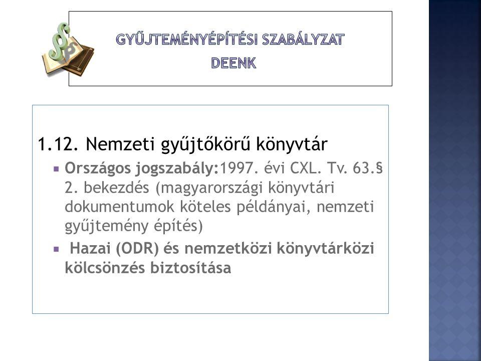 1.12. Nemzeti gyűjtőkörű könyvtár  Országos jogszabály:1997. évi CXL. Tv. 63.§ 2. bekezdés (magyarországi könyvtári dokumentumok köteles példányai, n