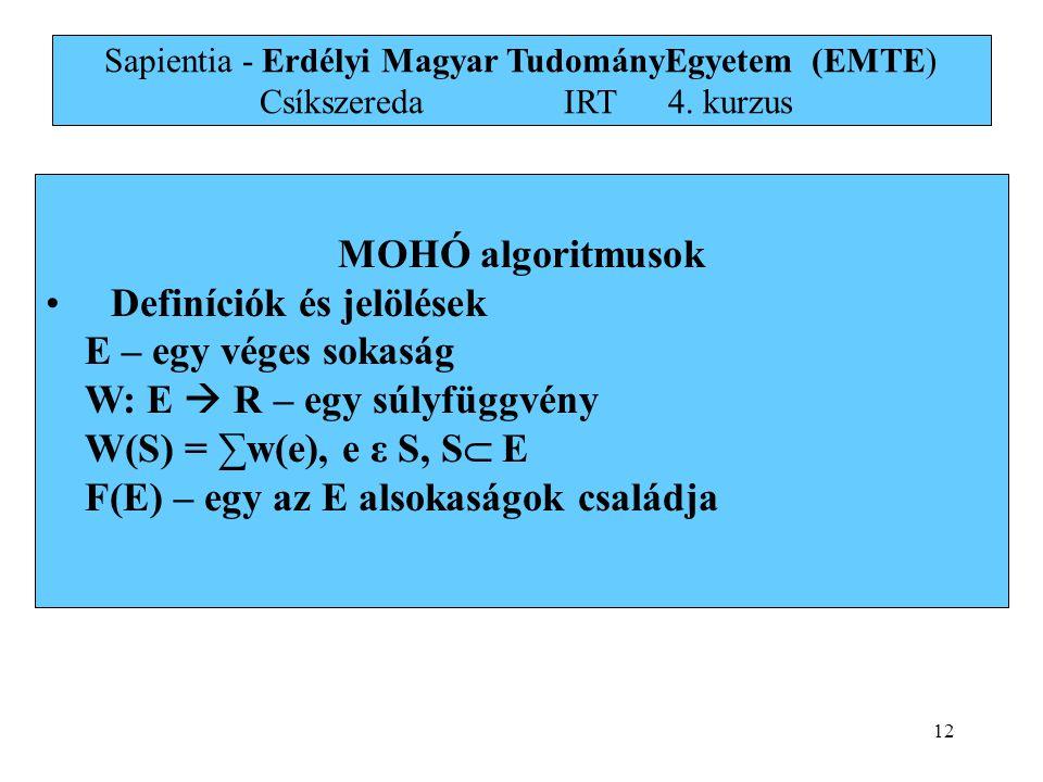 12 MOHÓ algoritmusok • Definíciók és jelölések E – egy véges sokaság W: E  R – egy súlyfüggvény W(S) = ∑w(e), e ε S, S  E F(E) – egy az E alsokaságok családja Sapientia - Erdélyi Magyar TudományEgyetem (EMTE) Csíkszereda IRT4.