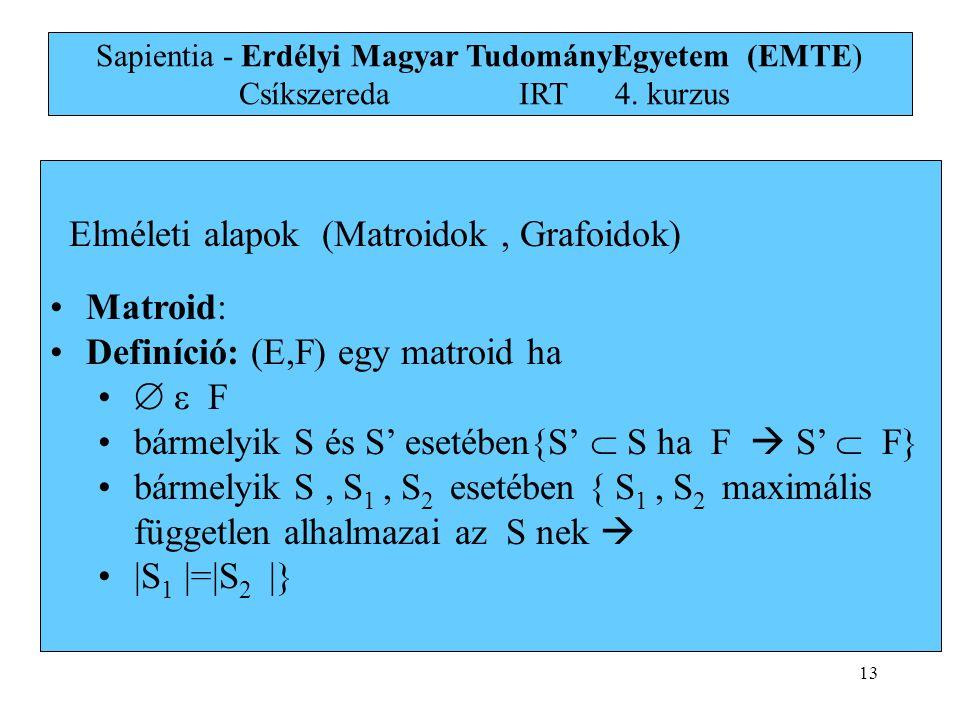 13 Elméleti alapok (Matroidok, Grafoidok) •Matroid: •Definíció: (E,F) egy matroid ha •  ε F •bármelyik S és S' esetében{S'  S ha F  S'  F} •bármel