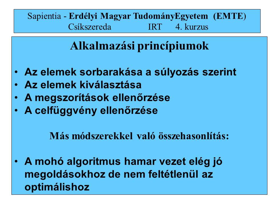 16 Alkalmazási princípiumok •Az elemek sorbarakása a súlyozás szerint •Az elemek kiválasztása •A megszorítások ellenőrzése •A celfüggvény ellenőrzése Más módszerekkel való összehasonlítás: •A mohó algoritmus hamar vezet elég jó megoldásokhoz de nem feltétlenül az optimálishoz Sapientia - Erdélyi Magyar TudományEgyetem (EMTE) Csíkszereda IRT4.