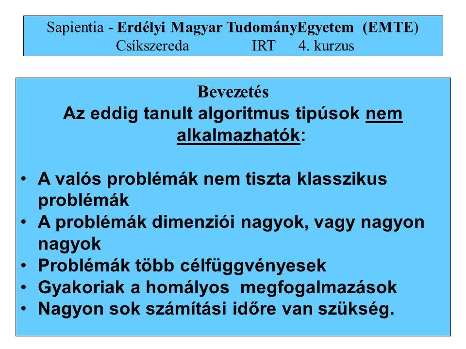 2 Bevezetés Az eddig tanult algoritmus tipúsok nem alkalmazhatók: •A valós problémák nem tiszta klasszikus problémák •A problémák dimenziói nagyok, vagy nagyon nagyok •Problémák több célfüggvényesek •Gyakoriak a homályos megfogalmazások •Nagyon sok számítási időre van szükség.