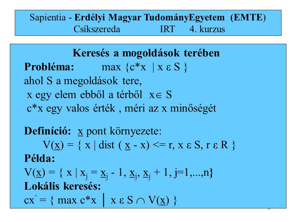 3 Keresés a mogoldások terében Probléma: max {c*x | x ε S } ahol S a megoldások tere, x egy elem ebből a térből x  S c*x egy valos érték, méri az x minőségét Definíció: x pont környezete: V(x) = { x | dist ( x - x) <= r, x ε S, r ε R } Példa: V(x) = { x | x j = x j - 1, x j, x j + 1, j=1,...,n} Lokális keresés: cx ' = { max c*x │ x ε S  V(x) } Sapientia - Erdélyi Magyar TudományEgyetem (EMTE) Csíkszereda IRT4.