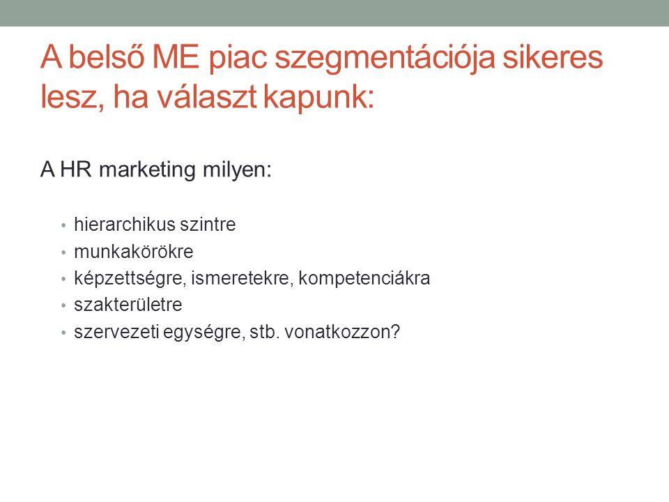A belső ME piac szegmentációja sikeres lesz, ha választ kapunk: A HR marketing milyen: • hierarchikus szintre • munkakörökre • képzettségre, ismeretek