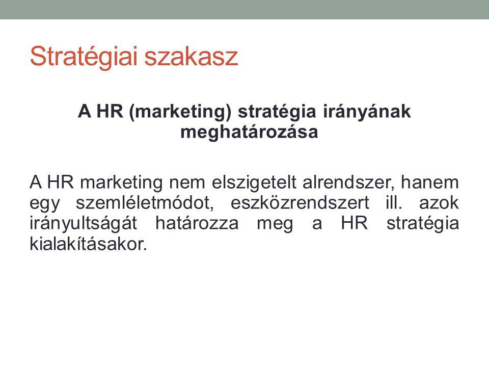 Stratégiai szakasz A HR (marketing) stratégia irányának meghatározása A HR marketing nem elszigetelt alrendszer, hanem egy szemléletmódot, eszközrends