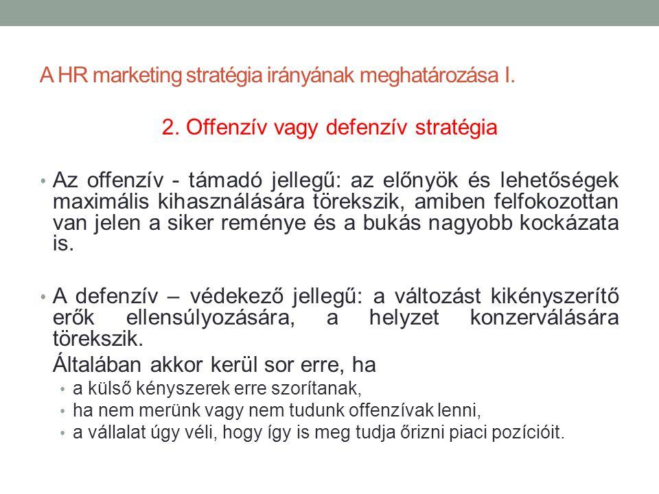 A HR marketing stratégia irányának meghatározása I. 2. Offenzív vagy defenzív stratégia • Az offenzív - támadó jellegű: az előnyök és lehetőségek maxi