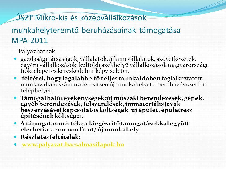ÚSZT Mikro-kis és középvállalkozások munkahelyteremtő beruházásainak támogatása MPA-2011 Pályázhatnak:  gazdasági társaságok, vállalatok, állami vállalatok, szövetkezetek, egyéni vállalkozások, külföldi székhelyű vállalkozások magyarországi fióktelepei és kereskedelmi képviseletei.