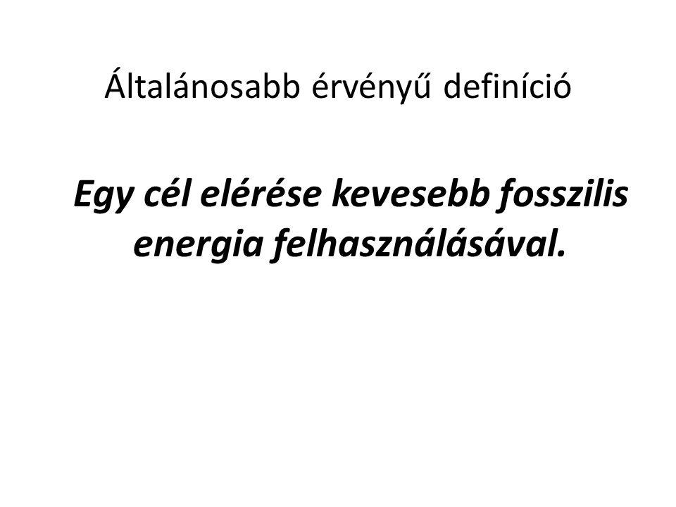 Általánosabb érvényű definíció Egy cél elérése kevesebb fosszilis energia felhasználásával.