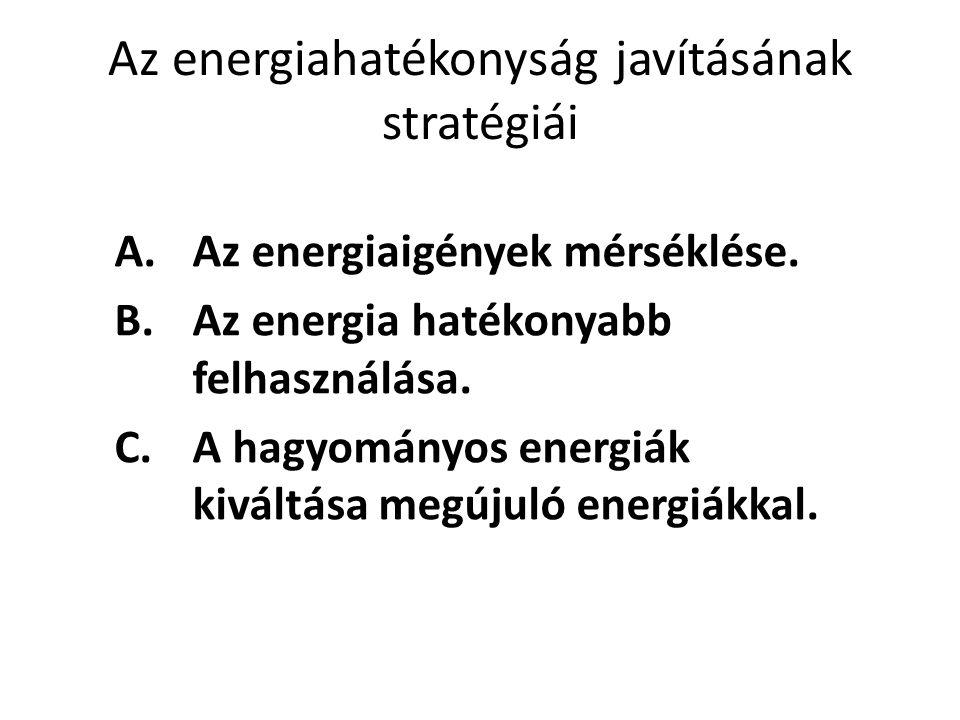 Az energiahatékonyság javításának stratégiái A.Az energiaigények mérséklése. B.Az energia hatékonyabb felhasználása. C.A hagyományos energiák kiváltás