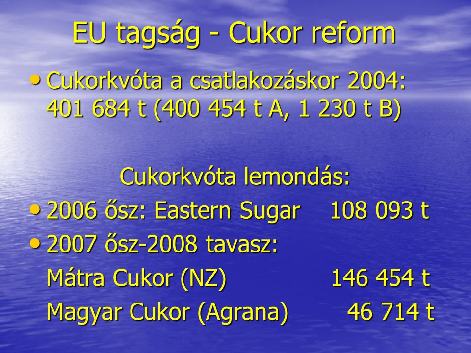 EU tagság - Cukor reform Cukorkvóta vásárlás: • 2007: Magyar Cukor 5 000 t • Cukorkvóta 2008-tól: Magyar Cukor: 105 420 t • Összesen lemondott kvóta: 301 261 t 75,01 % 75,01 %