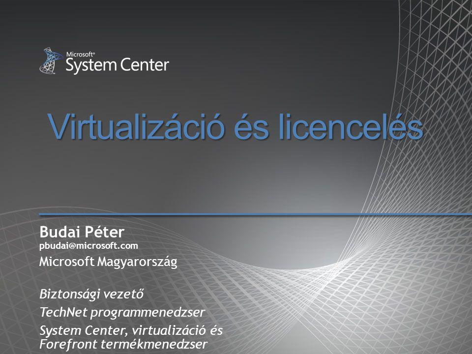 Virtualizáció és licencelés Budai Péter pbudai@microsoft.com Microsoft Magyarország Biztonsági vezető TechNet programmenedzser System Center, virtuali