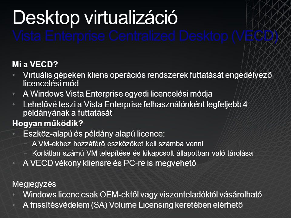 Mi a VECD? •Virtuális gépeken kliens operációs rendszerek futtatását engedélyező licencelési mód •A Windows Vista Enterprise egyedi licencelési módja