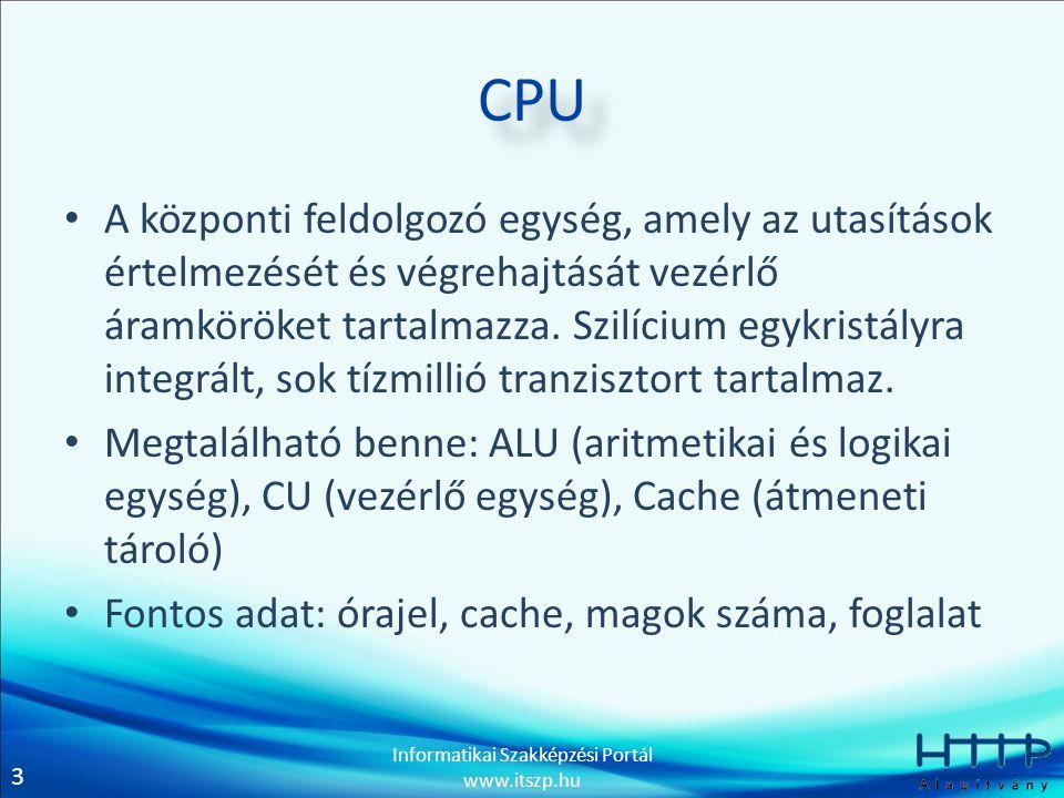 3 Informatikai Szakképzési Portál www.itszp.hu CPU • A központi feldolgozó egység, amely az utasítások értelmezését és végrehajtását vezérlő áramkörök