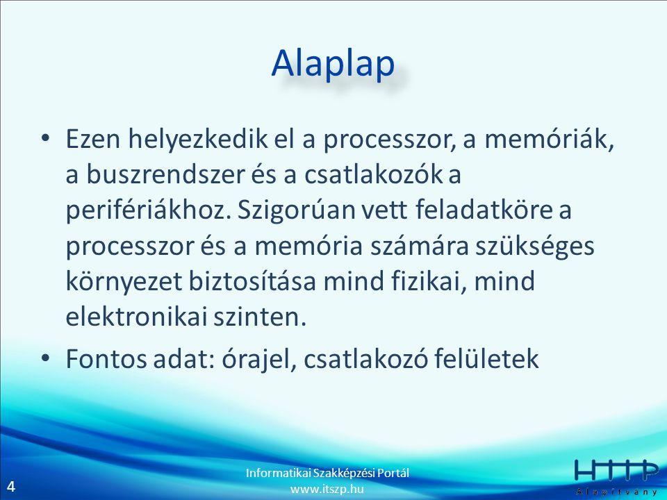 4 Informatikai Szakképzési Portál www.itszp.hu Alaplap • Ezen helyezkedik el a processzor, a memóriák, a buszrendszer és a csatlakozók a perifériákhoz