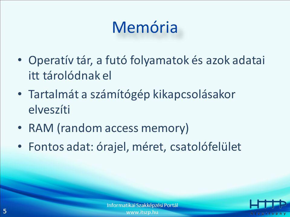 5 Informatikai Szakképzési Portál www.itszp.hu Memória • Operatív tár, a futó folyamatok és azok adatai itt tárolódnak el • Tartalmát a számítógép kik