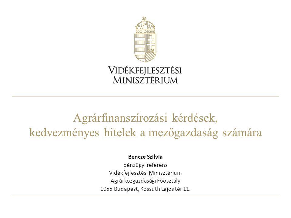Agrárfinanszírozási kérdések, kedvezményes hitelek a mezőgazdaság számára Bencze Szilvia pénzügyi referens Vidékfejlesztési Minisztérium Agrárközgazda