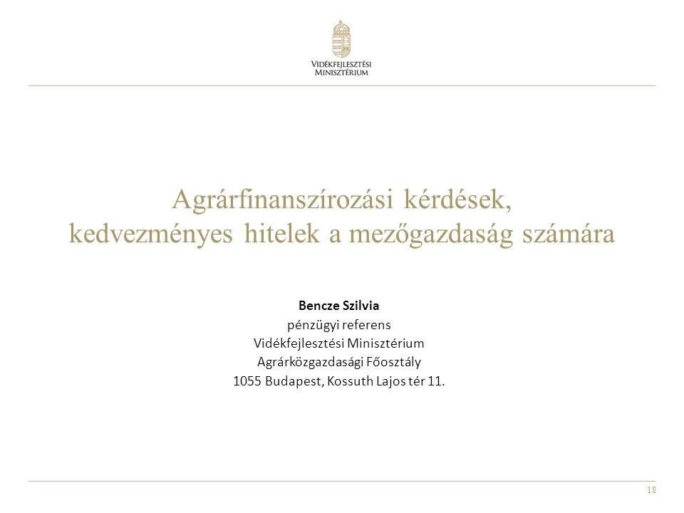 18 Agrárfinanszírozási kérdések, kedvezményes hitelek a mezőgazdaság számára Bencze Szilvia pénzügyi referens Vidékfejlesztési Minisztérium Agrárközga