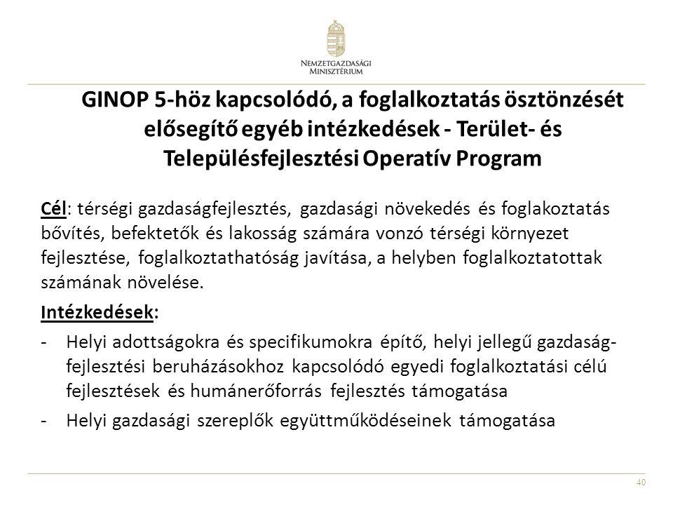 40 GINOP 5-höz kapcsolódó, a foglalkoztatás ösztönzését elősegítő egyéb intézkedések - Terület- és Településfejlesztési Operatív Program Cél: térségi gazdaságfejlesztés, gazdasági növekedés és foglakoztatás bővítés, befektetők és lakosság számára vonzó térségi környezet fejlesztése, foglalkoztathatóság javítása, a helyben foglalkoztatottak számának növelése.