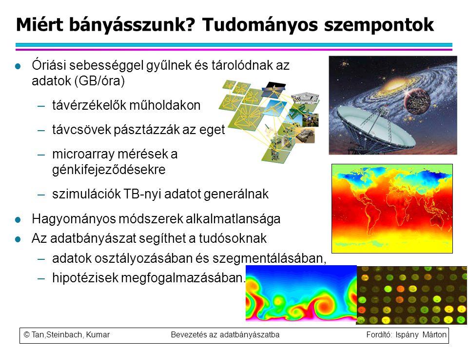 © Tan,Steinbach, Kumar Bevezetés az adatbányászatba Fordító: Ispány Márton Miért bányásszunk? Tudományos szempontok l Óriási sebességgel gyűlnek és tá