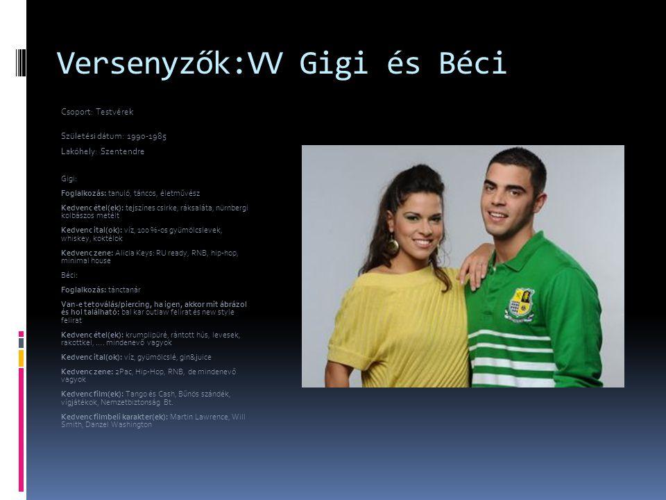 Versenyzők:VV Gigi és Béci Csoport: Testvérek Születési dátum: 1990-1985 Lakóhely: Szentendre Gigi: Foglalkozás: tanuló, táncos, életművész Kedvenc ét