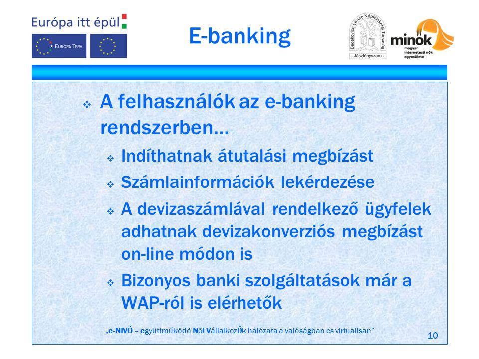 """""""e-NIVÓ – együttműködõ NõI VállalkozÓk hálózata a valóságban és virtuálisan 10 E-banking  A felhasználók az e-banking rendszerben…  Indíthatnak átutalási megbízást  Számlainformációk lekérdezése  A devizaszámlával rendelkező ügyfelek adhatnak devizakonverziós megbízást on-line módon is  Bizonyos banki szolgáltatások már a WAP-ról is elérhetők"""