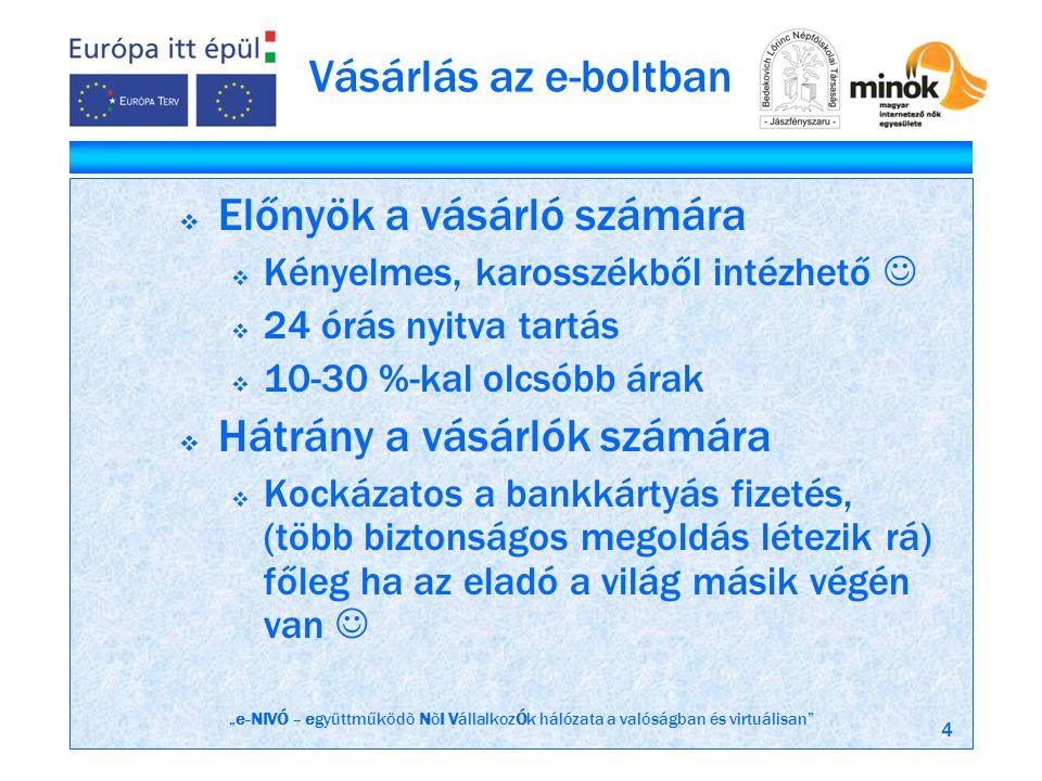"""""""e-NIVÓ – együttműködõ NõI VállalkozÓk hálózata a valóságban és virtuálisan 4 Vásárlás az e-boltban  Előnyök a vásárló számára  Kényelmes, karosszékből intézhető   24 órás nyitva tartás  10-30 %-kal olcsóbb árak  Hátrány a vásárlók számára  Kockázatos a bankkártyás fizetés, (több biztonságos megoldás létezik rá) főleg ha az eladó a világ másik végén van """