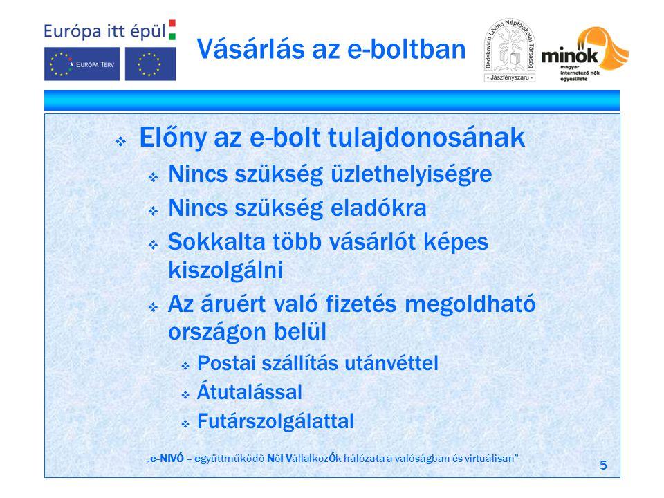 """""""e-NIVÓ – együttműködõ NõI VállalkozÓk hálózata a valóságban és virtuálisan 5 Vásárlás az e-boltban  Előny az e-bolt tulajdonosának  Nincs szükség üzlethelyiségre  Nincs szükség eladókra  Sokkalta több vásárlót képes kiszolgálni  Az áruért való fizetés megoldható országon belül  Postai szállítás utánvéttel  Átutalással  Futárszolgálattal"""