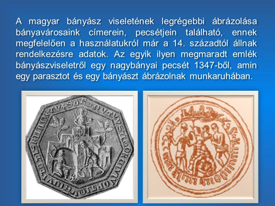 A magyar bányász viseletének legrégebbi ábrázolása bányavárosaink címerein, pecsétjein található, ennek megfelelően a használatukról már a 14. századt