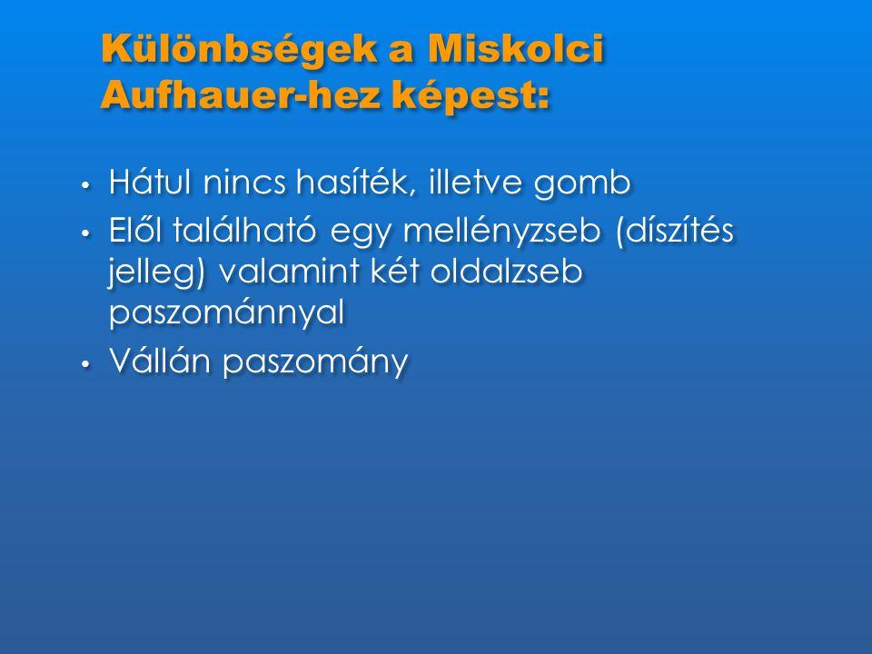 Különbségek a Miskolci Aufhauer-hez képest: • Hátul nincs hasíték, illetve gomb • Elől található egy mellényzseb (díszítés jelleg) valamint két oldalz