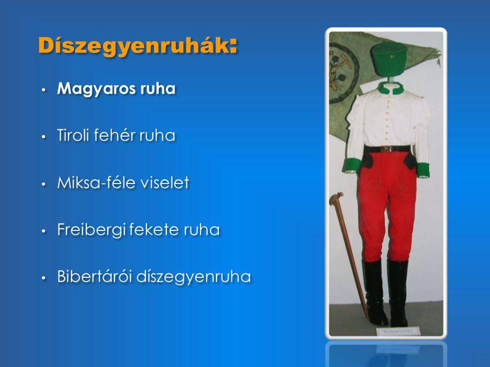 Díszegyenruhák : • Magyaros ruha • Tiroli fehér ruha • Miksa-féle viselet • Freibergi fekete ruha • Bibertárói díszegyenruha • Magyaros ruha • Tiroli