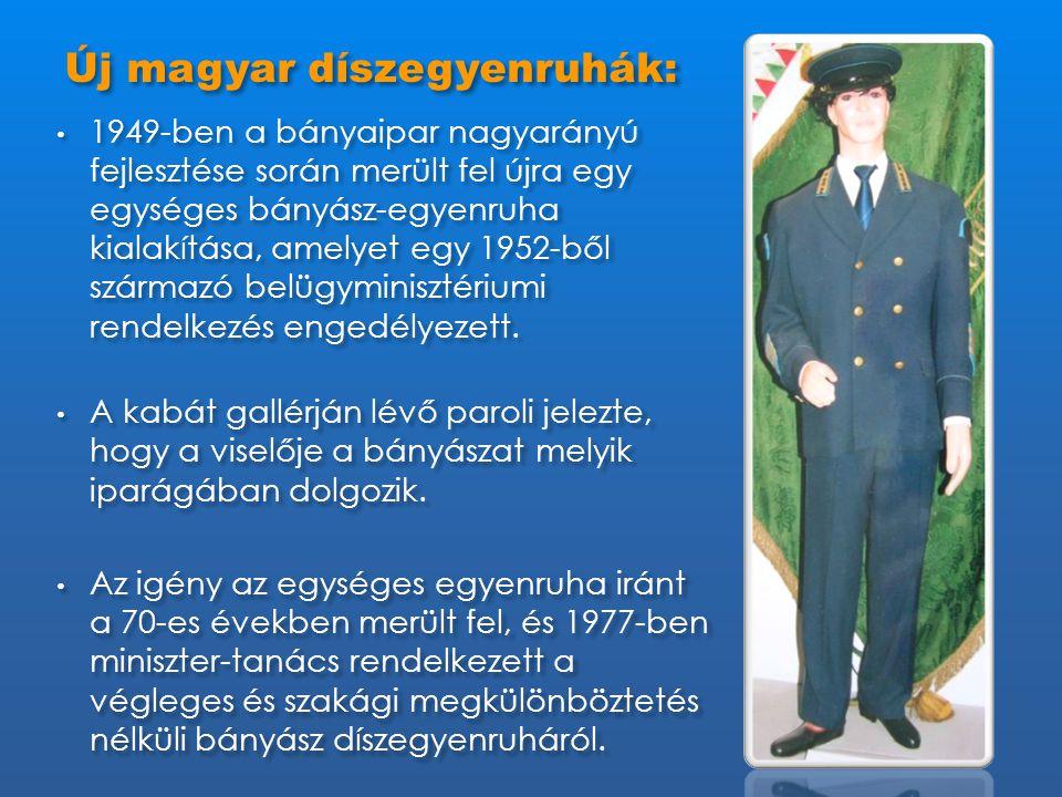 Új magyar díszegyenruhák: • 1949-ben a bányaipar nagyarányú fejlesztése során merült fel újra egy egységes bányász-egyenruha kialakítása, amelyet egy