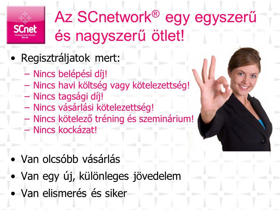 Az SCnetwork ® egy egyszerű és nagyszerű ötlet! •Regisztráljatok mert: –Nincs belépési díj! –Nincs havi költség vagy kötelezettség! –Nincs tagsági díj