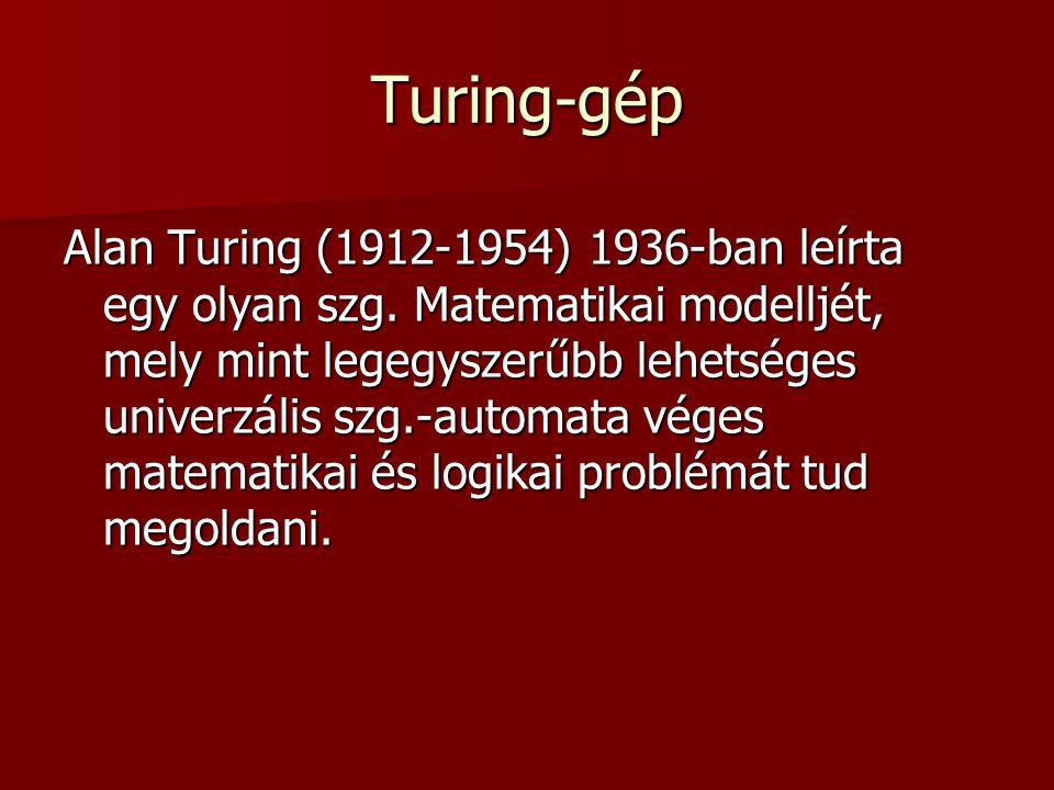 Turing-gép Alan Turing (1912-1954) 1936-ban leírta egy olyan szg. Matematikai modelljét, mely mint legegyszerűbb lehetséges univerzális szg.-automata