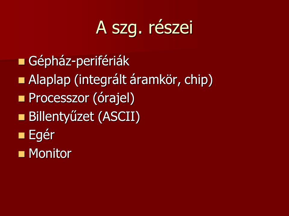 A szg. részei  Gépház-perifériák  Alaplap (integrált áramkör, chip)  Processzor (órajel)  Billentyűzet (ASCII)  Egér  Monitor