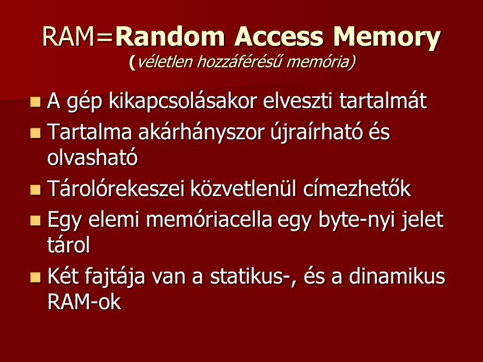 RAM=Random Access Memory (véletlen hozzáférésű memória)  A gép kikapcsolásakor elveszti tartalmát  Tartalma akárhányszor újraírható és olvasható  Tárolórekeszei közvetlenül címezhetők  Egy elemi memóriacella egy byte-nyi jelet tárol  Két fajtája van a statikus-, és a dinamikus RAM-ok