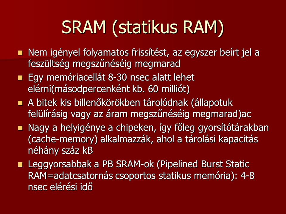 SRAM (statikus RAM)  Nem igényel folyamatos frissítést, az egyszer beírt jel a feszültség megszűnéséig megmarad  Egy memóriacellát 8-30 nsec alatt lehet elérni(másodpercenként kb.