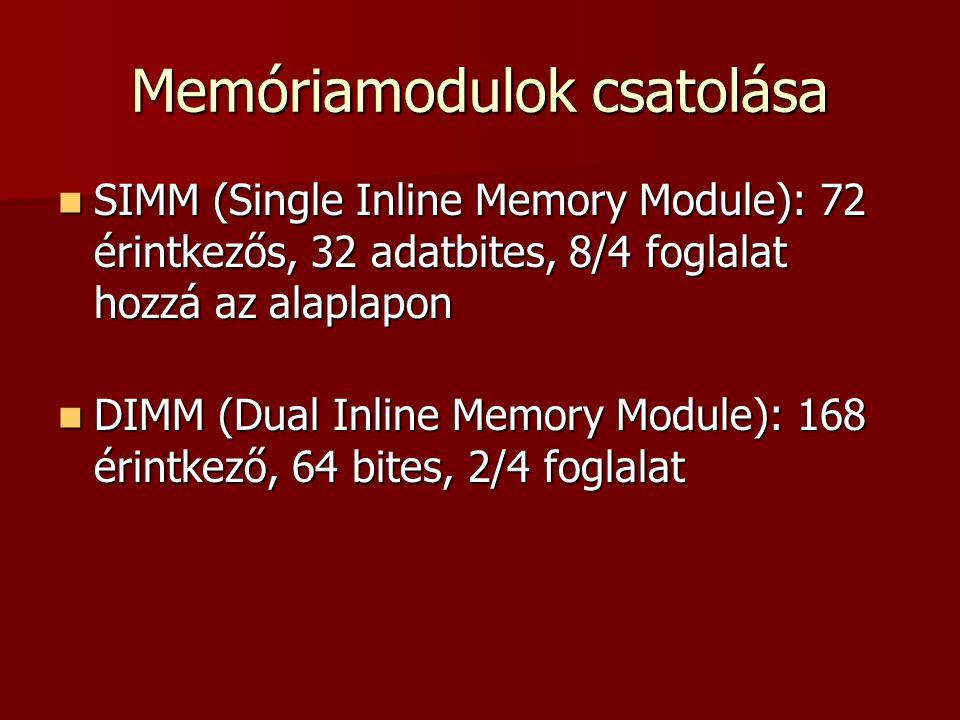 Memóriamodulok csatolása  SIMM (Single Inline Memory Module): 72 érintkezős, 32 adatbites, 8/4 foglalat hozzá az alaplapon  DIMM (Dual Inline Memory Module): 168 érintkező, 64 bites, 2/4 foglalat