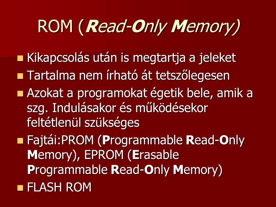 ROM (Read-Only Memory)  Kikapcsolás után is megtartja a jeleket  Tartalma nem írható át tetszőlegesen  Azokat a programokat égetik bele, amik a szg.