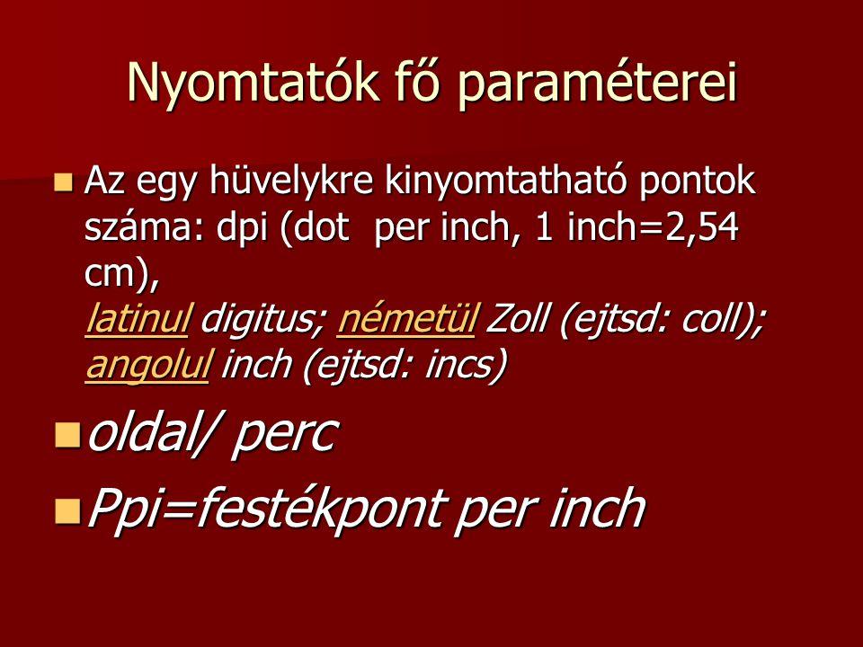Nyomtatók fő paraméterei  Az egy hüvelykre kinyomtatható pontok száma: dpi (dot per inch, 1 inch=2,54 cm), latinul digitus; németül Zoll (ejtsd: coll); angolul inch (ejtsd: incs) latinulnémetül angolul latinulnémetül angolul  oldal/ perc  Ppi=festékpont per inch
